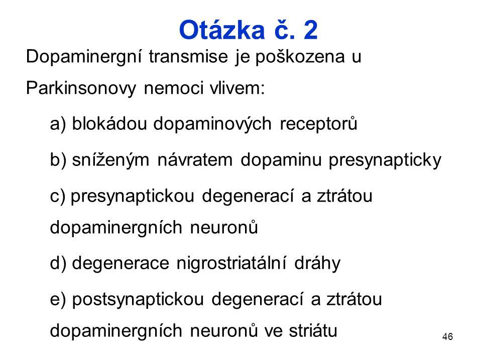Otázka č. 2 Dopaminergní transmise je poškozena u Parkinsonovy nemoci vlivem: a) blokádou dopaminových receptorů.