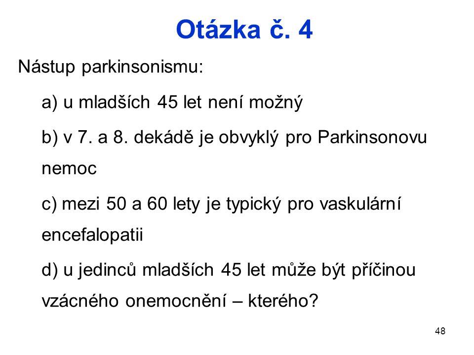 Otázka č. 4 Nástup parkinsonismu: a) u mladších 45 let není možný