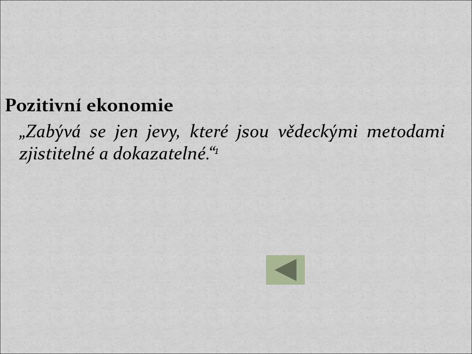 """Pozitivní ekonomie """"Zabývá se jen jevy, které jsou vědeckými metodami zjistitelné a dokazatelné. 1"""