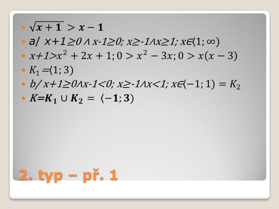 2. typ – př. 1 𝒙+𝟏 >𝒙−𝟏 a/ x+1≥0 ∧ x-1≥0; x≥-1∧x≥1; x∈ 1;∞)
