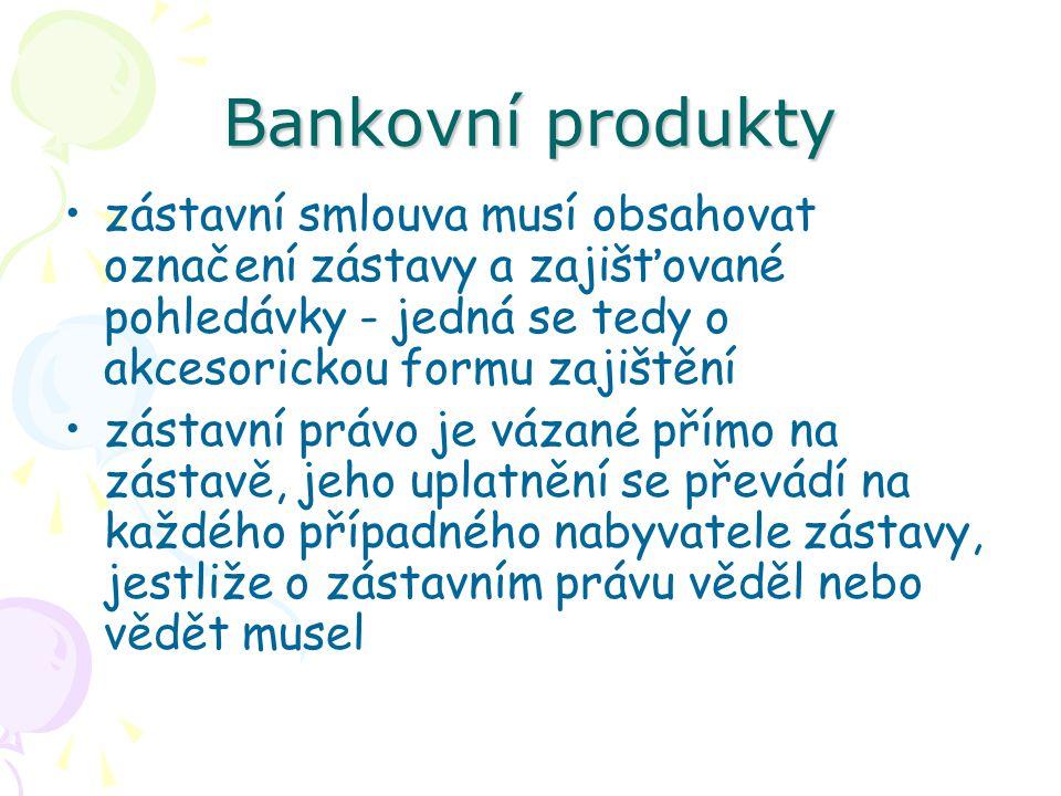 Bankovní produkty zástavní smlouva musí obsahovat označení zástavy a zajišťované pohledávky - jedná se tedy o akcesorickou formu zajištění.