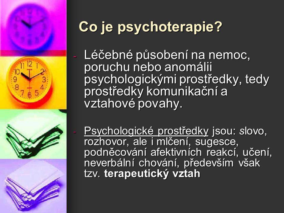 Co je psychoterapie Léčebné působení na nemoc, poruchu nebo anomálii psychologickými prostředky, tedy prostředky komunikační a vztahové povahy.
