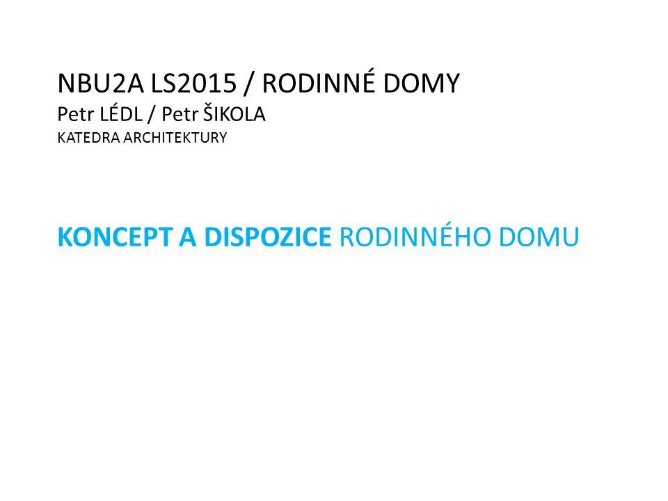 NBU2A LS2015 / RODINNÉ DOMY Petr LÉDL / Petr ŠIKOLA KATEDRA ARCHITEKTURY KONCEPT A DISPOZICE RODINNÉHO DOMU