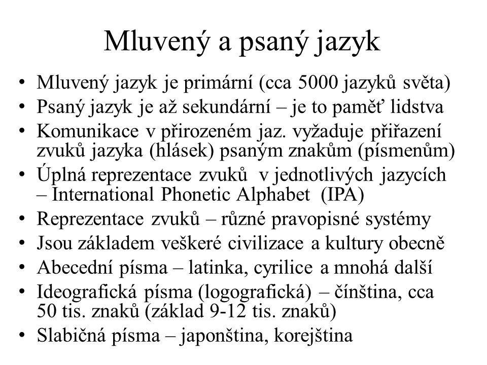 Mluvený a psaný jazyk Mluvený jazyk je primární (cca 5000 jazyků světa) Psaný jazyk je až sekundární – je to paměť lidstva.