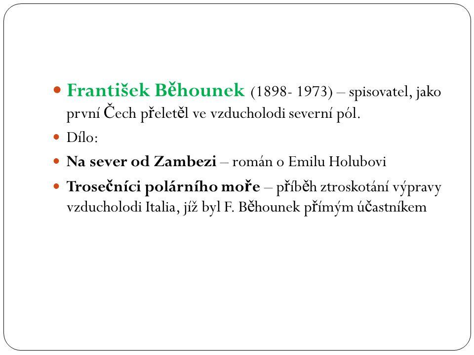 František Běhounek (1898- 1973) – spisovatel, jako první Čech přeletěl ve vzducholodi severní pól.