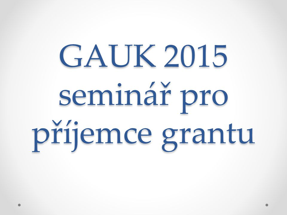 GAUK 2015 seminář pro příjemce grantu