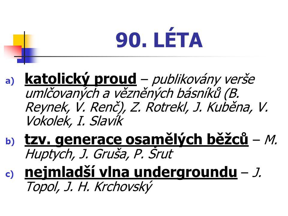 90. LÉTA katolický proud – publikovány verše umlčovaných a vězněných básníků (B. Reynek, V. Renč), Z. Rotrekl, J. Kuběna, V. Vokolek, I. Slavík.