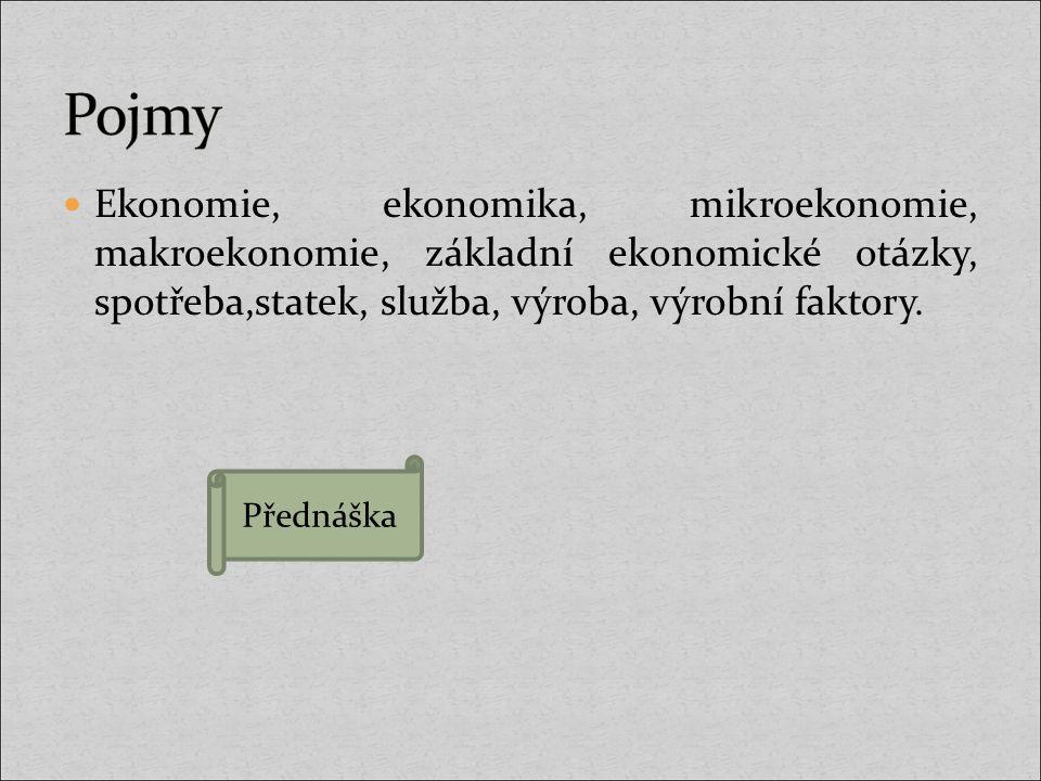 Pojmy Ekonomie, ekonomika, mikroekonomie, makroekonomie, základní ekonomické otázky, spotřeba,statek, služba, výroba, výrobní faktory.