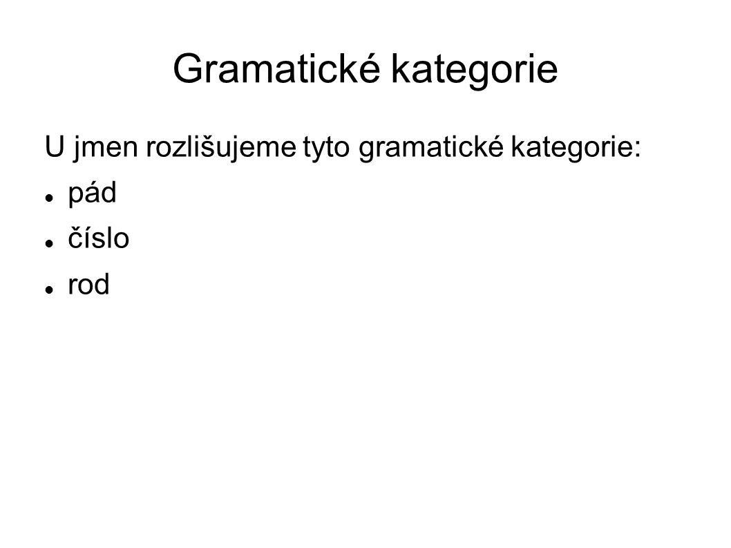 Gramatické kategorie U jmen rozlišujeme tyto gramatické kategorie: pád