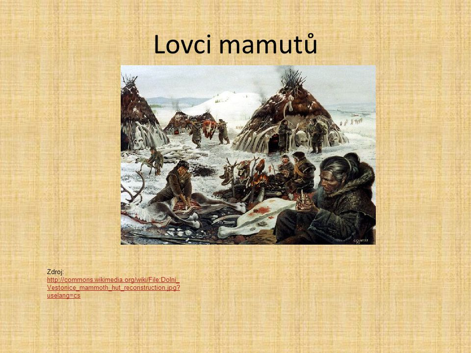 Lovci mamutů Zdroj: http://commons.wikimedia.org/wiki/File:Dolni_Vestonice_mammoth_hut_reconstruction.jpg uselang=cs.