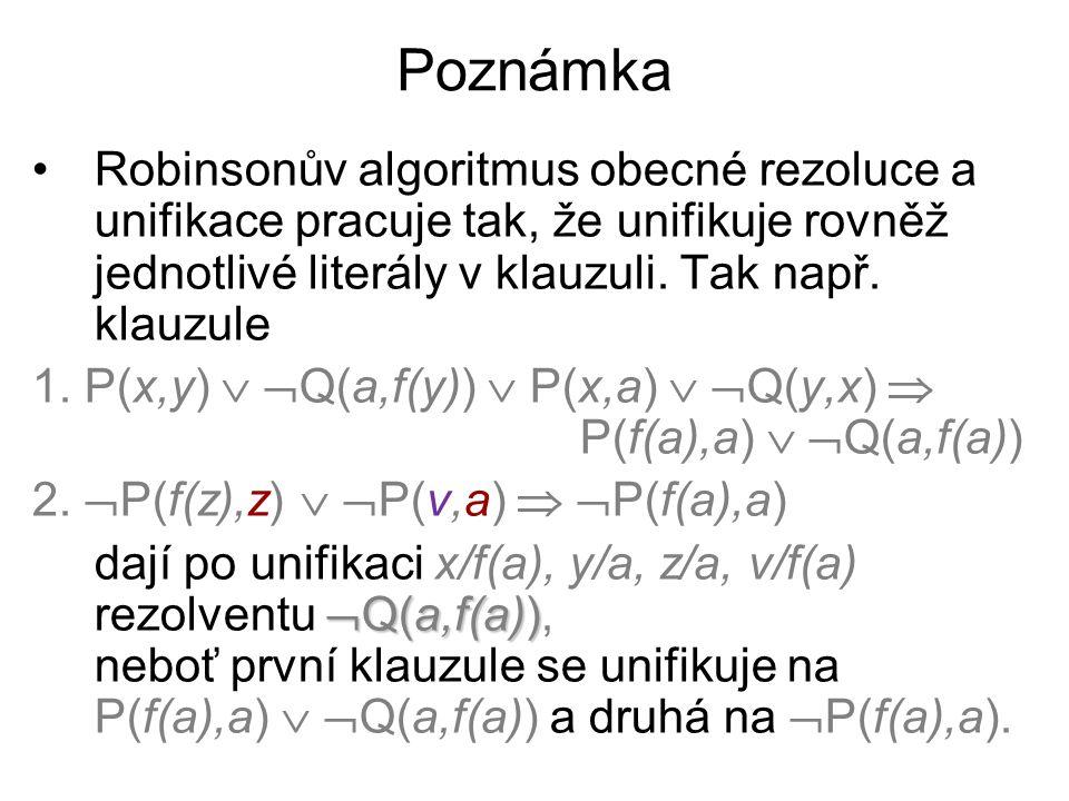 Poznámka Robinsonův algoritmus obecné rezoluce a unifikace pracuje tak, že unifikuje rovněž jednotlivé literály v klauzuli. Tak např. klauzule.