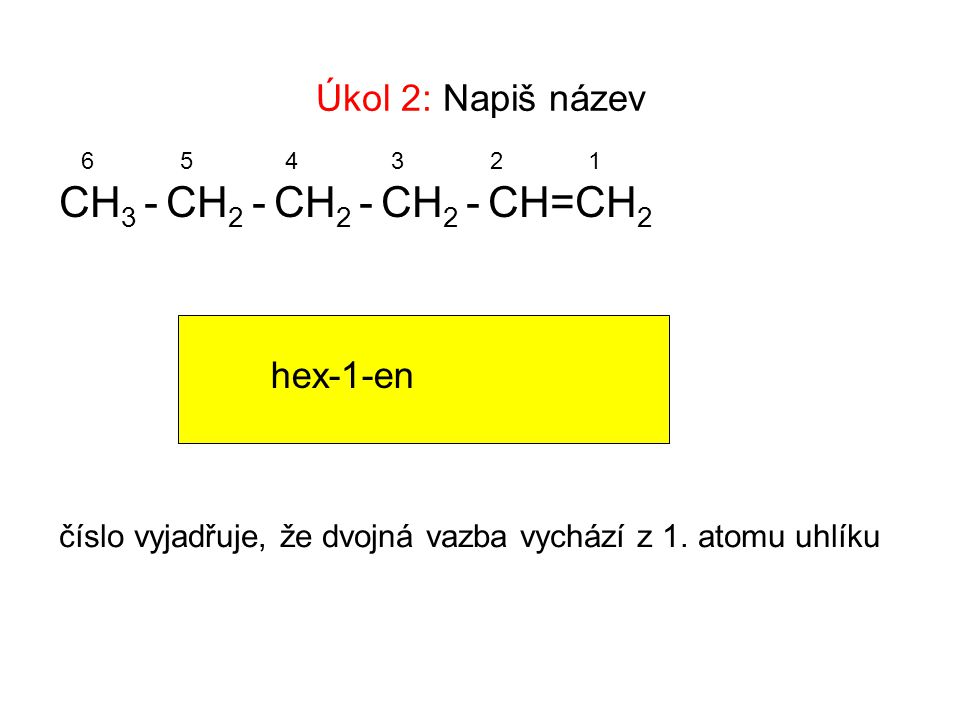 CH3 - CH2 - CH2 - CH2 - CH=CH2 Úkol 2: Napiš název hex-1-en