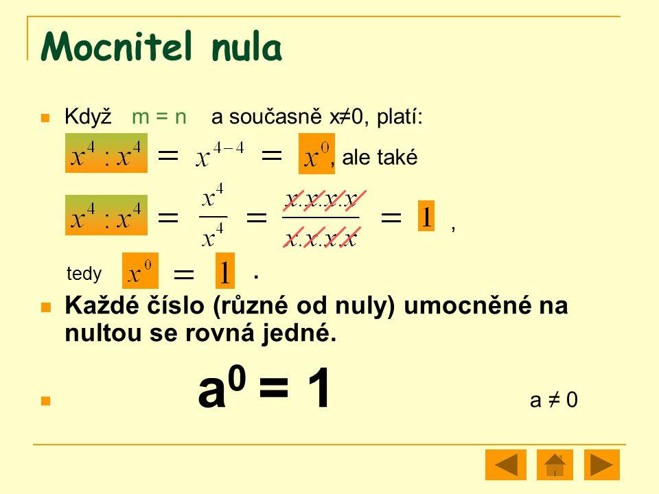 Mocnitel nula Když m = n a současně x≠0, platí: tedy. Každé číslo (různé od nuly) umocněné na nultou se rovná jedné.