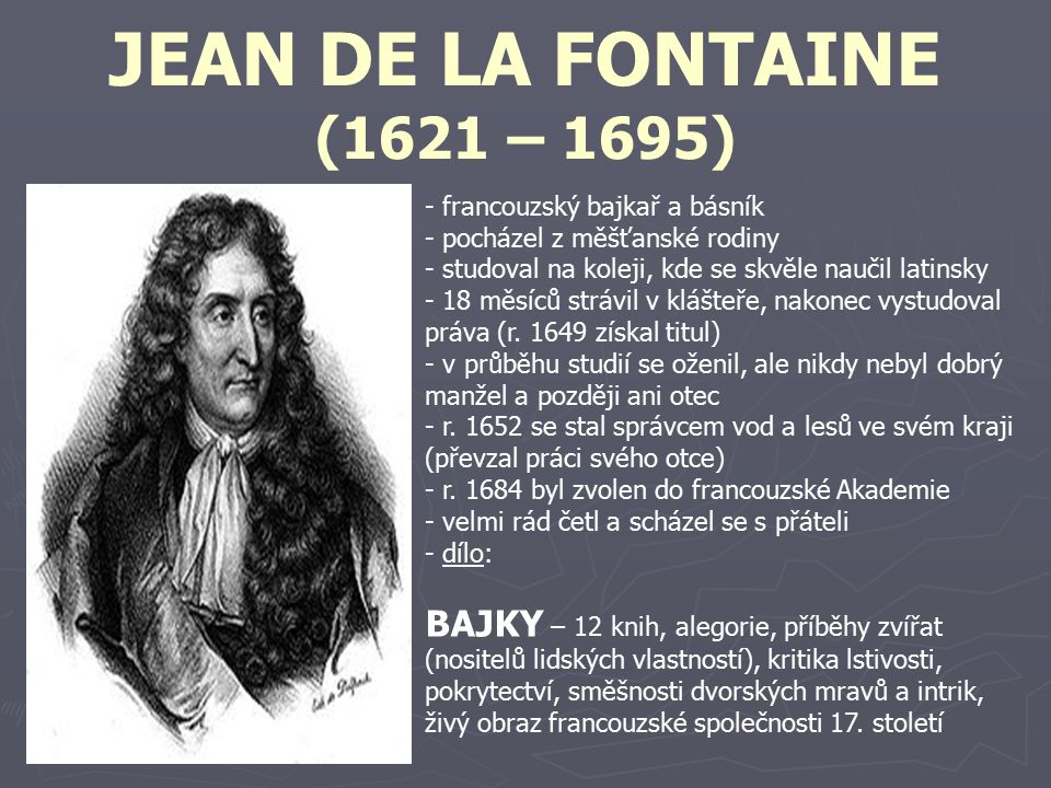 JEAN DE LA FONTAINE (1621 – 1695) francouzský bajkař a básník. pocházel z měšťanské rodiny. studoval na koleji, kde se skvěle naučil latinsky.