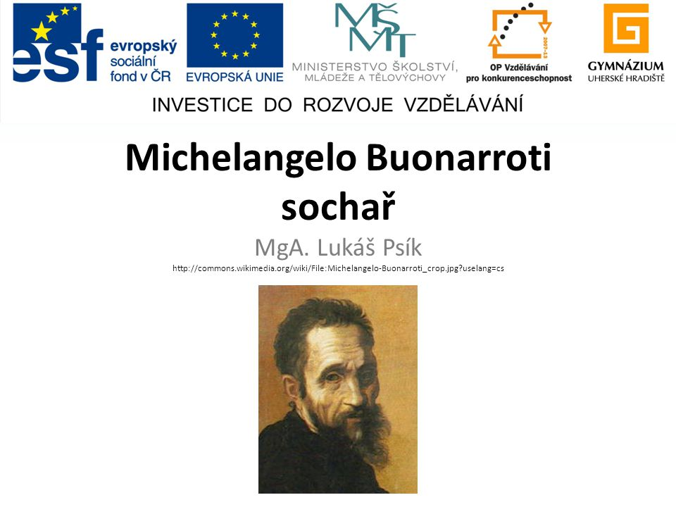 Michelangelo Buonarroti sochař MgA. Lukáš Psík http://commons