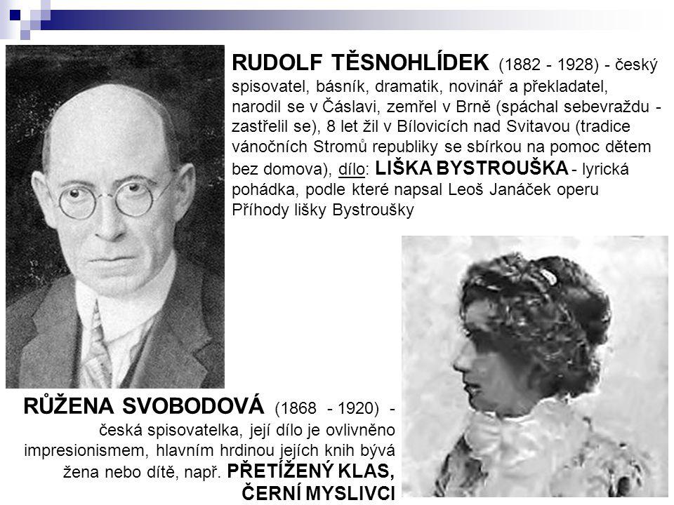 RUDOLF TĚSNOHLÍDEK (1882 - 1928) - český spisovatel, básník, dramatik, novinář a překladatel, narodil se v Čáslavi, zemřel v Brně (spáchal sebevraždu - zastřelil se), 8 let žil v Bílovicích nad Svitavou (tradice vánočních Stromů republiky se sbírkou na pomoc dětem bez domova), dílo: LIŠKA BYSTROUŠKA - lyrická pohádka, podle které napsal Leoš Janáček operu Příhody lišky Bystroušky