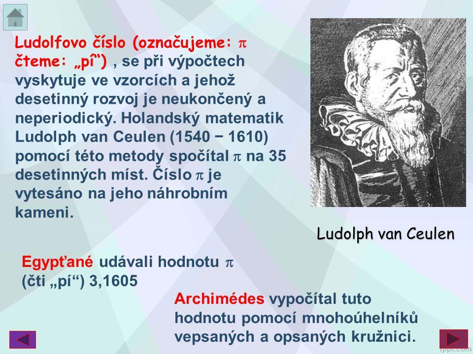 """Ludolfovo číslo (označujeme:  čteme: """"pí ) , se při výpočtech vyskytuje ve vzorcích a jehož desetinný rozvoj je neukončený a neperiodický. Holandský matematik Ludolph van Ceulen (1540 − 1610) pomocí této metody spočítal  na 35 desetinných míst. Číslo  je vytesáno na jeho náhrobním kameni."""