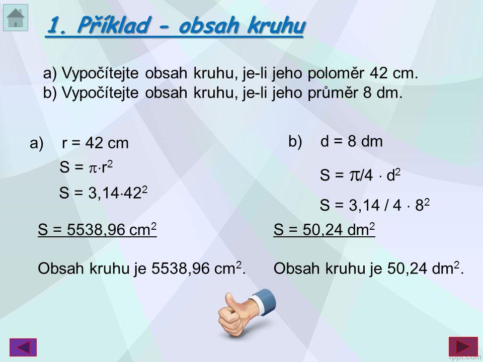 1. Příklad - obsah kruhu a) Vypočítejte obsah kruhu, je-li jeho poloměr 42 cm. b) Vypočítejte obsah kruhu, je-li jeho průměr 8 dm.