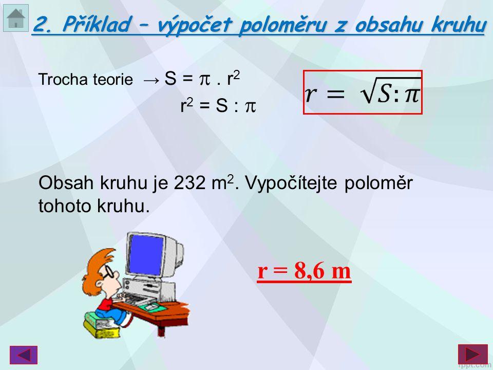 r = 8,6 m 2. Příklad – výpočet poloměru z obsahu kruhu r2 = S : p