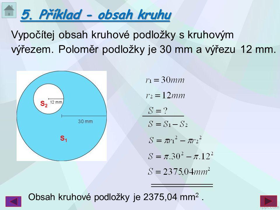 5. Příklad - obsah kruhu Vypočítej obsah kruhové podložky s kruhovým výřezem. Poloměr podložky je 30 mm a výřezu 12 mm.