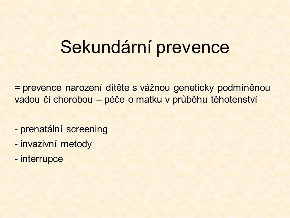 Sekundární prevence = prevence narození dítěte s vážnou geneticky podmíněnou vadou či chorobou – péče o matku v průběhu těhotenství.