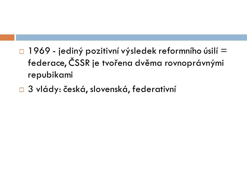 1969 - jediný pozitivní výsledek reformního úsilí = federace, ČSSR je tvořena dvěma rovnoprávnými repubikami