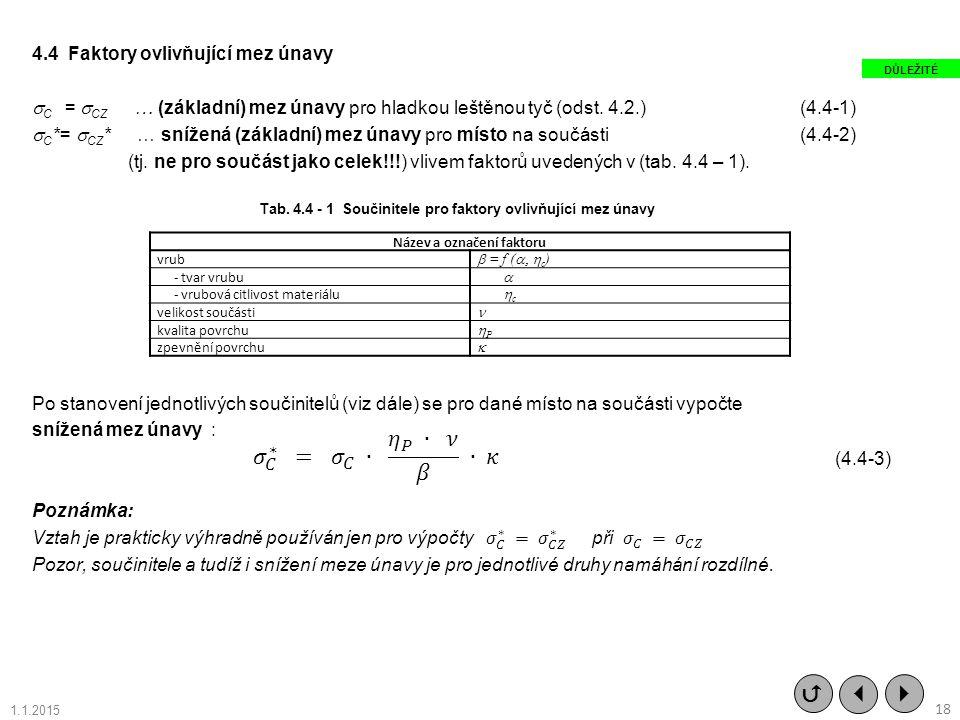 4.4 Faktory ovlivňující mez únavy C = CZ … (základní) mez únavy pro hladkou leštěnou tyč (odst. 4.2.) (4.4-1) C*= CZ* … snížená (základní) mez únavy pro místo na součásti (4.4-2) (tj. ne pro součást jako celek!!!) vlivem faktorů uvedených v (tab. 4.4 – 1). Po stanovení jednotlivých součinitelů (viz dále) se pro dané místo na součásti vypočte snížená mez únavy : Poznámka: Vztah je prakticky výhradně používán jen pro výpočty 𝜎 𝐶 ∗ = 𝜎 𝐶𝑍 ∗ při 𝜎 𝐶 = 𝜎 𝐶𝑍 Pozor, součinitele a tudíž i snížení meze únavy je pro jednotlivé druhy namáhání rozdílné.