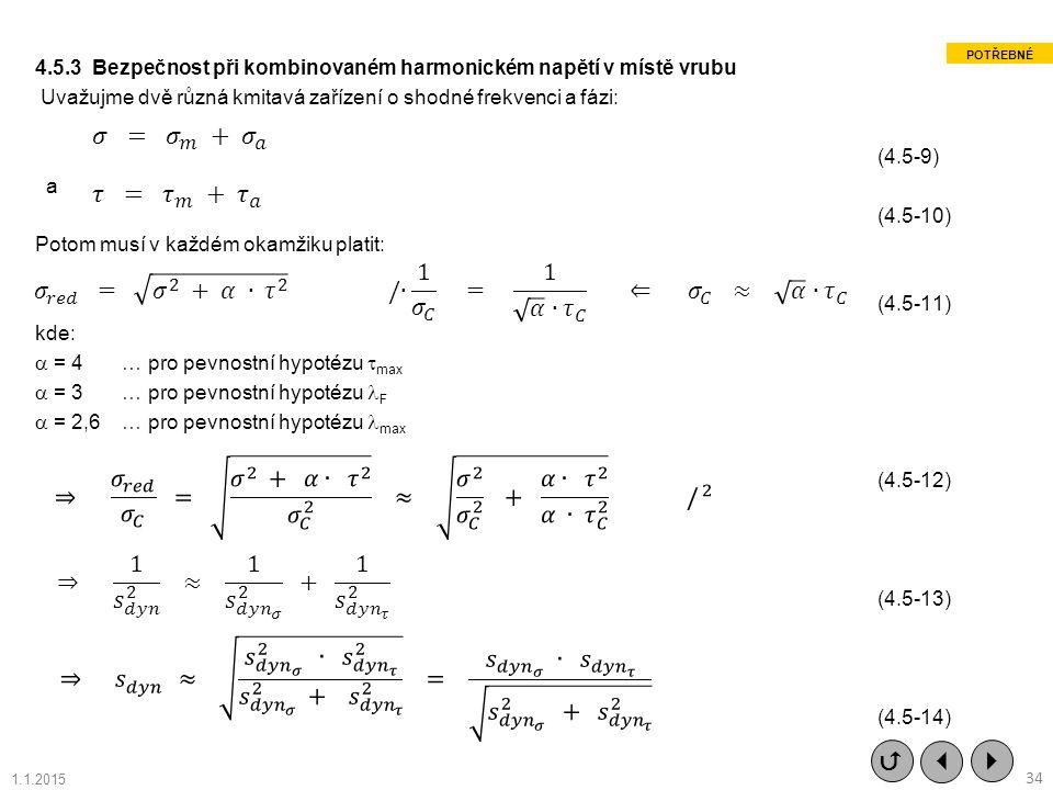 4.5.3 Bezpečnost při kombinovaném harmonickém napětí v místě vrubu Uvažujme dvě různá kmitavá zařízení o shodné frekvenci a fázi: (4.5-9) a (4.5-10) Potom musí v každém okamžiku platit: (4.5-11) kde:  = 4 … pro pevnostní hypotézu max  = 3 … pro pevnostní hypotézu F  = 2,6 … pro pevnostní hypotézu max (4.5-12) (4.5-13) (4.5-14)