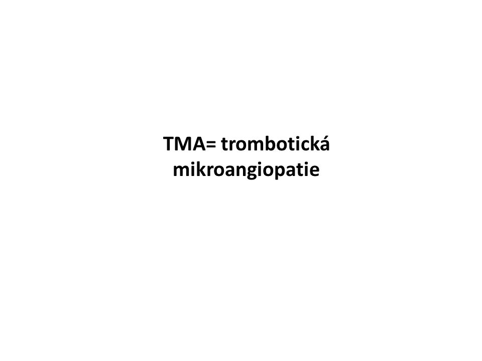 TMA= trombotická mikroangiopatie