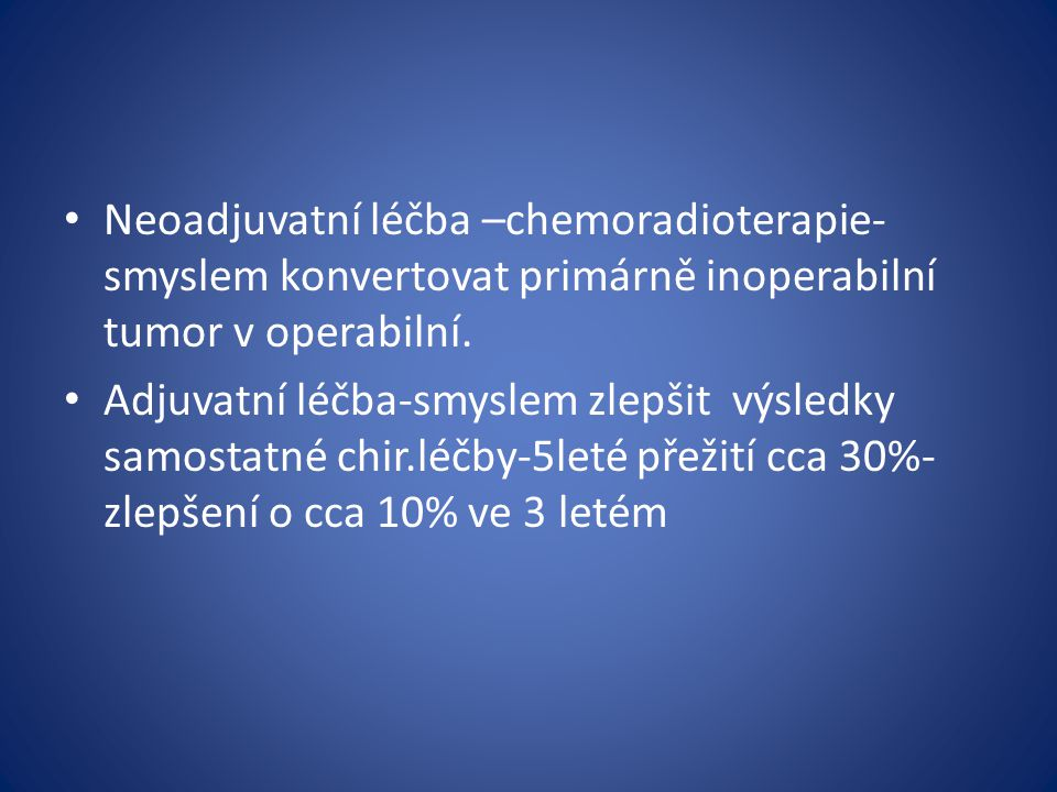 Neoadjuvatní léčba –chemoradioterapie-smyslem konvertovat primárně inoperabilní tumor v operabilní.