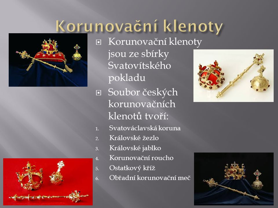 Korunovační klenoty Korunovační klenoty jsou ze sbírky Svatovítského pokladu. Soubor českých korunovačních klenotů tvoří: