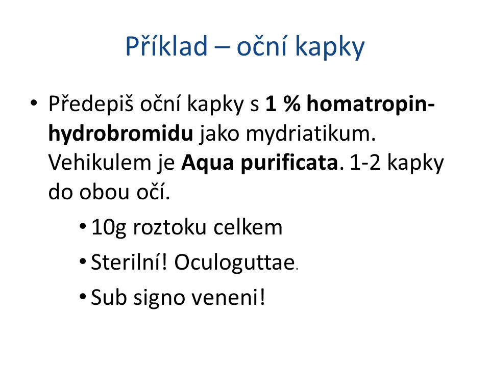 Příklad – oční kapky Předepiš oční kapky s 1 % homatropin-hydrobromidu jako mydriatikum. Vehikulem je Aqua purificata. 1-2 kapky do obou očí.