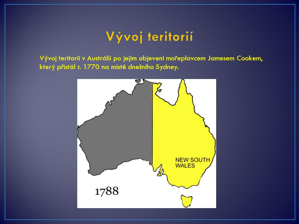 Vývoj teritorií Vývoj teritorií v Austrálii po jejím objevení mořeplavcem Jamesem Cookem, který přistál r.