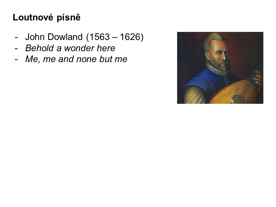 Loutnové písně John Dowland (1563 – 1626) Behold a wonder here Me, me and none but me