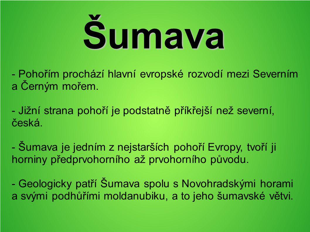 Šumava - Pohořím prochází hlavní evropské rozvodí mezi Severním a Černým mořem. - Jižní strana pohoří je podstatně příkřejší než severní, česká.