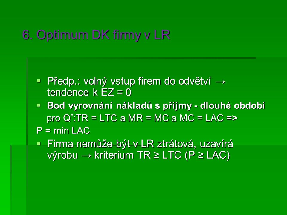 6. Optimum DK firmy v LR Předp.: volný vstup firem do odvětví → tendence k EZ = 0. Bod vyrovnání nákladů s příjmy - dlouhé období.