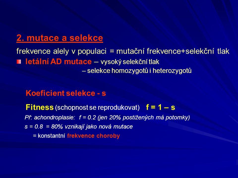2. mutace a selekce frekvence alely v populaci = mutační frekvence+selekční tlak. letální AD mutace – vysoký selekční tlak.