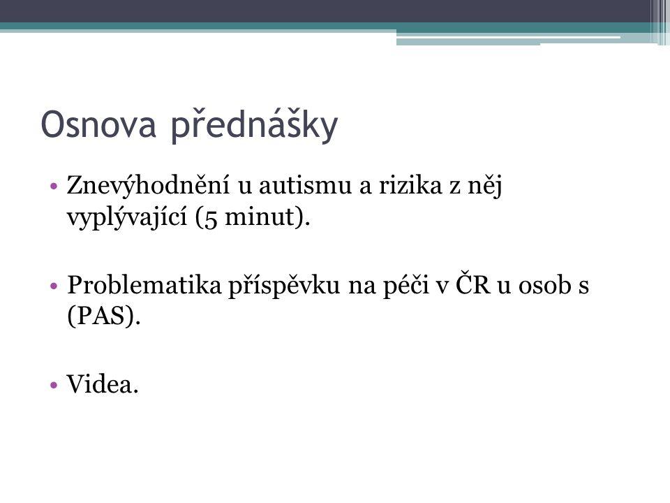 Osnova přednášky Znevýhodnění u autismu a rizika z něj vyplývající (5 minut). Problematika příspěvku na péči v ČR u osob s (PAS).