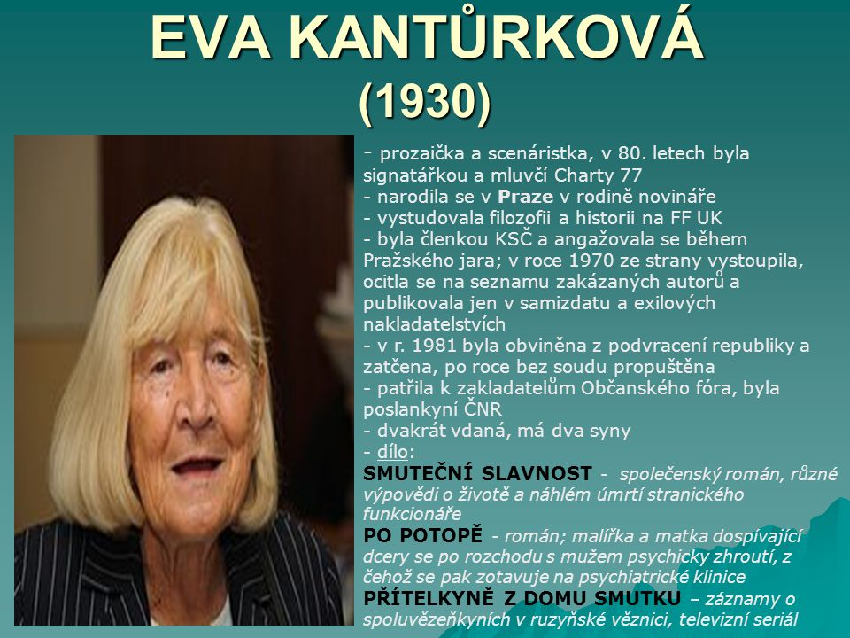EVA KANTŮRKOVÁ (1930) prozaička a scenáristka, v 80. letech byla signatářkou a mluvčí Charty 77. narodila se v Praze v rodině novináře.