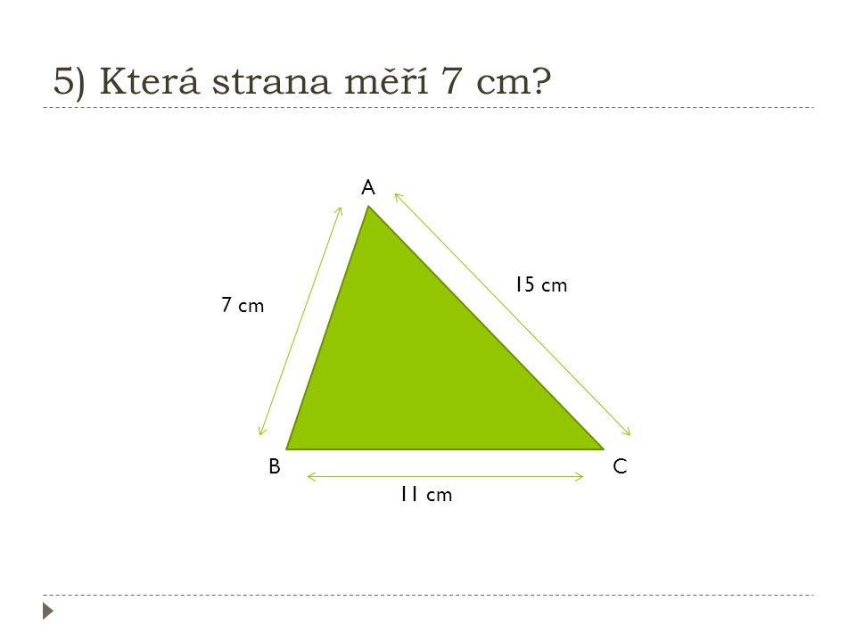 5) Která strana měří 7 cm A 15 cm 7 cm B C 11 cm