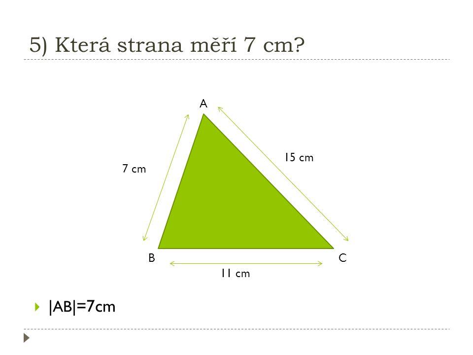 5) Která strana měří 7 cm A 15 cm 7 cm B C 11 cm |AB|=7cm