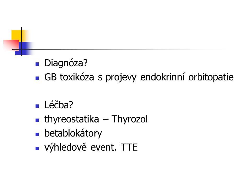 Diagnóza GB toxikóza s projevy endokrinní orbitopatie. Léčba thyreostatika – Thyrozol. betablokátory.