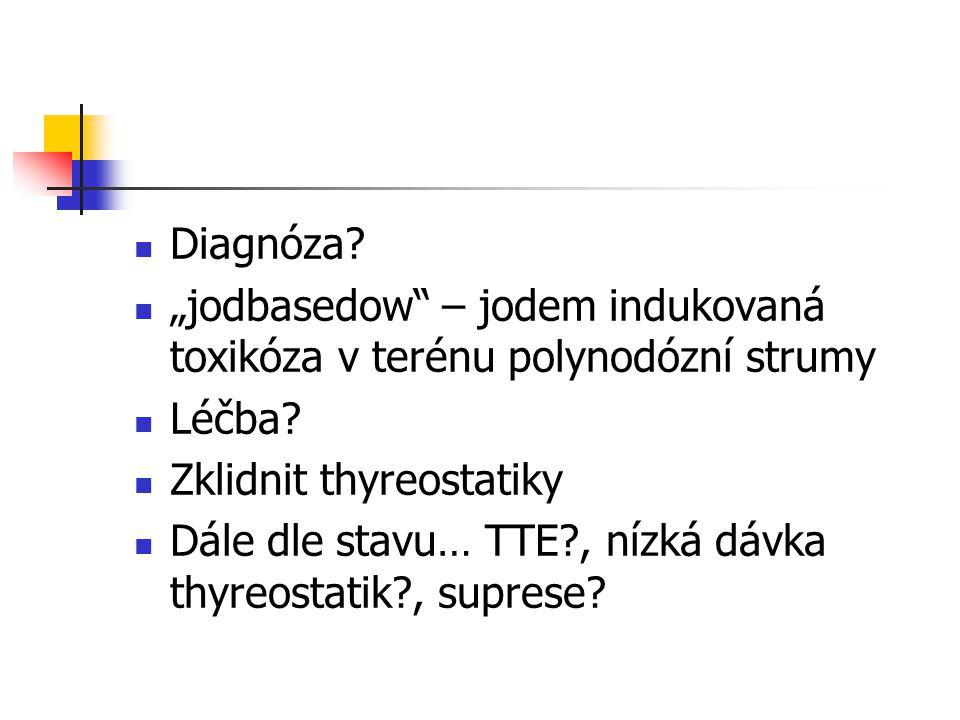 """Diagnóza """"jodbasedow – jodem indukovaná toxikóza v terénu polynodózní strumy. Léčba Zklidnit thyreostatiky."""