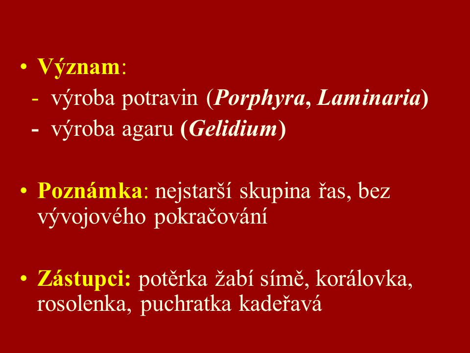 Význam: - výroba potravin (Porphyra, Laminaria) - výroba agaru (Gelidium) Poznámka: nejstarší skupina řas, bez vývojového pokračování.