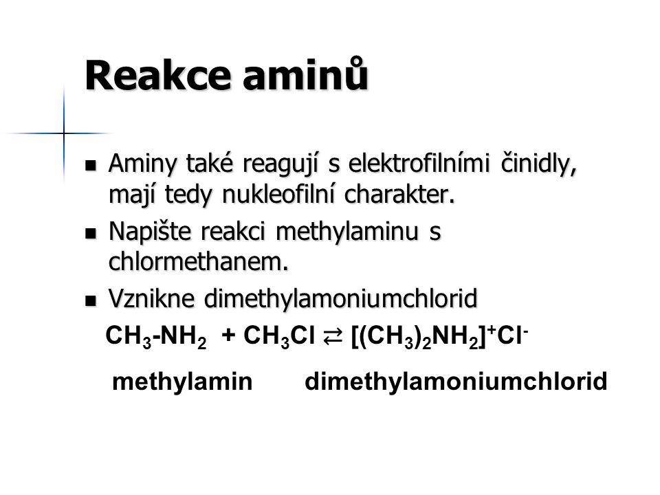 Reakce aminů Aminy také reagují s elektrofilními činidly, mají tedy nukleofilní charakter. Napište reakci methylaminu s chlormethanem.