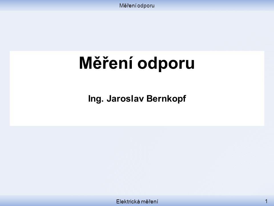 Měření odporu Měření odporu Ing. Jaroslav Bernkopf Elektrická měření