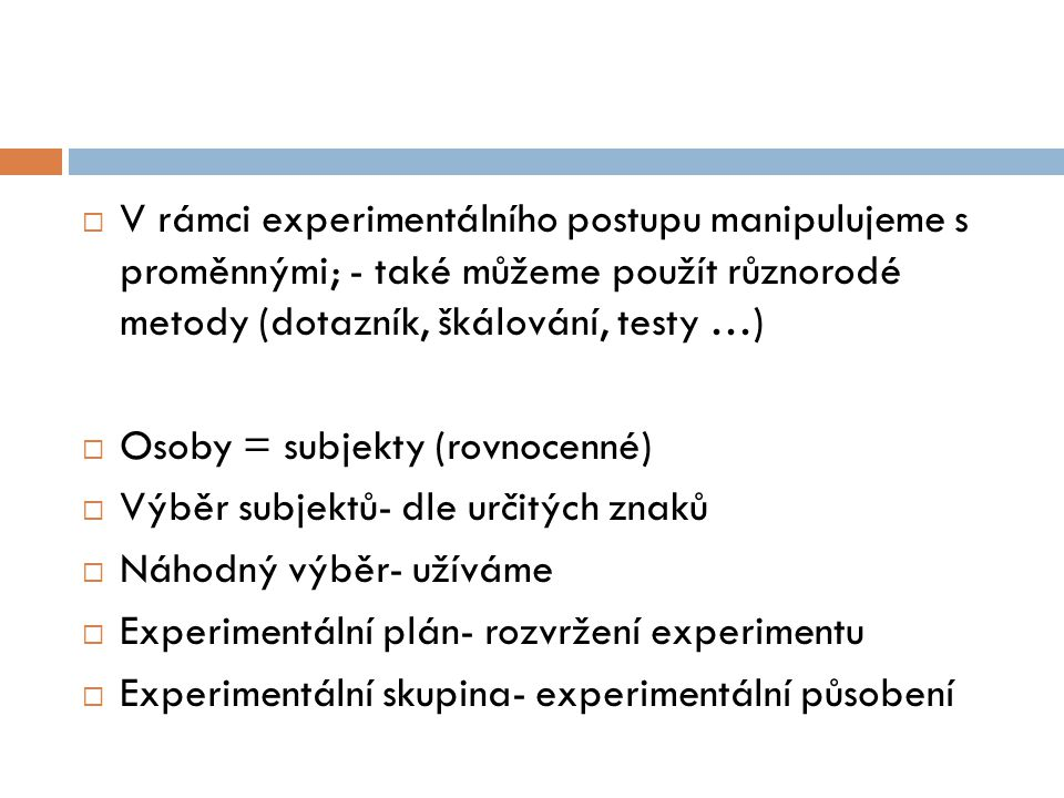 V rámci experimentálního postupu manipulujeme s proměnnými; - také můžeme použít různorodé metody (dotazník, škálování, testy …)