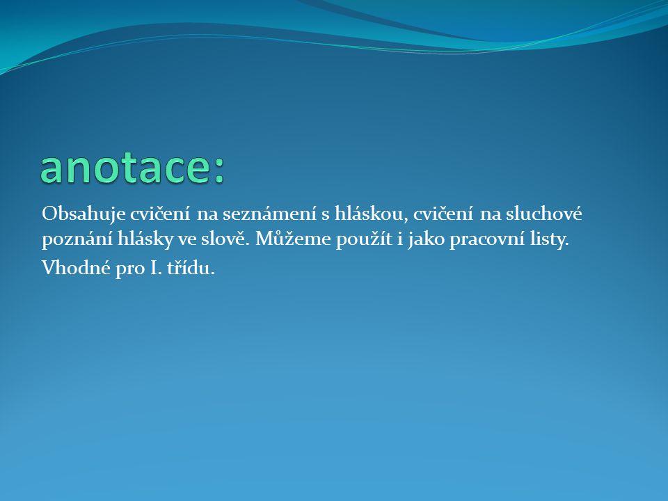 anotace: Obsahuje cvičení na seznámení s hláskou, cvičení na sluchové poznání hlásky ve slově. Můžeme použít i jako pracovní listy.