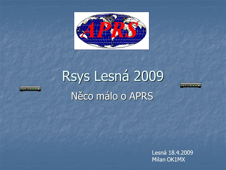 Rsys Lesná 2009 Něco málo o APRS Lesná 18.4.2009 Milan OK1MX