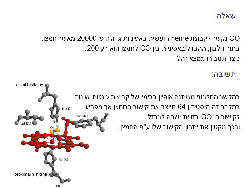 שאלה CO נקשר לקבוצת heme חופשית באפיניות גדולה פי 20000 מאשר חמצן. בתוך חלבון, ההבדל באפיניות בין CO לחמצן הוא רק 200.